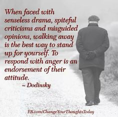 When faced with senseless drama, spiteful criticisms and misguided opinions, walking away is the best way to stand up for yourself. To respond with anger is an endorsement of their attitude.