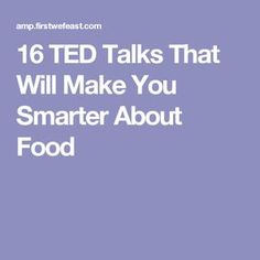 16 TED Talks That Will Make You Smarter About Food
