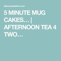 5 MINUTE MUG CAKES… | AFTERNOON TEA 4 TWO…