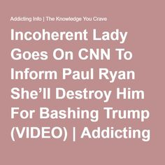 Incoherent Lady Goes On CNN To Inform Paul Ryan She'll Destroy Him For Bashing Trump (VIDEO) | Addicting Info | The Knowledge You Crave