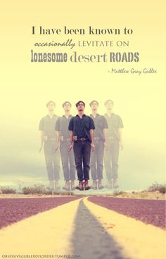 I've been known to occasionally levitate on lonesome desert roads.  —Matthew Gray Gubler