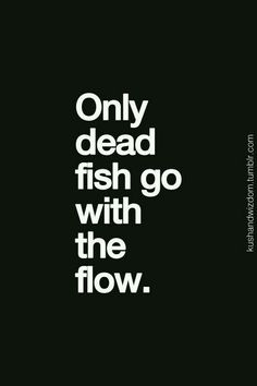 This isn't even true. Fish can swim with or against the current. Who the  hell came up with this. And now 'dead fish' everywhere are going with the  flow by ...
