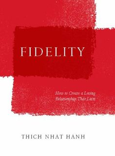 Fidelity: How to Create a Loving Relationship That Lasts by Thich Nhat Hanh. $6.19. Publisher: Parallax Press; 1 edition (August 9, 2011). 146 pages