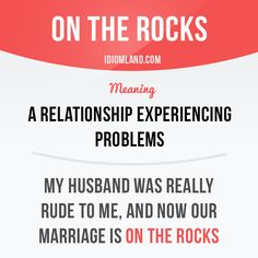 """""""On the rocks"""" is a relationship experiencing problems. Example: My husband was really rude to me, and now our marriage is on the rocks. -         Repinned by Chesapeake College Adult Ed. We offer free classes on the Eastern Shore of MD to help you earn your GED - H.S. Diploma or Learn English (ESL) .   For GED classes contact Danielle Thomas 410-829-6043 dthomas@chesapeke.edu  For ESL classes contact Karen Luceti - 410-443-1163  Kluceti@chesapeake.edu .  www.chesapeake.edu"""