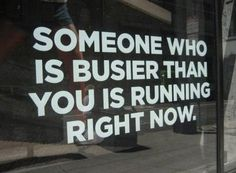 Google Image Result for http://www.quotepictures.net/wp-content/uploads/Someone-who-is-busier-than-you-is-running-right-now.jpg