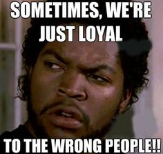 Sometimes we're just loyal to the wrong damn people..