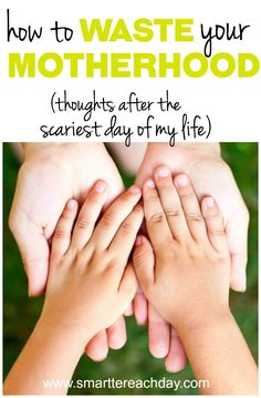How To Waste Your Motherhood (Thoughts After The Scariest Day Of My Life)