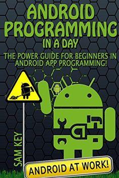 Android Programming in a Day! The Power Guide for Beginners In Android App Programming (Android, Android Programming, App Development, Android App Development, ... App Programming, Rails, Ruby Programming) by Sam Key, http://www.amazon.com/dp/B00QMK9MRO/ref=cm_sw_r_pi_dp_QPvTub0J68G79