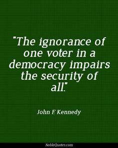 The ignorance of one voter in a democracy impairs the security of all.~~John D. Kennedy