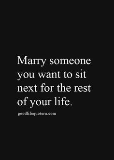 Marry someone you want to sit next for the rest of your life.