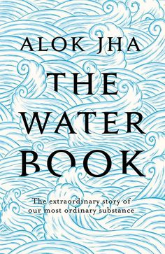 The Water Book | Alok Jha. The Water Book will change the way you look at water. After reading it you will be able to hold a glass of water up to the light and see within it a strange molecule that connects you to the origins of life, the birth (and death) of the universe, and to everyone who ever lived