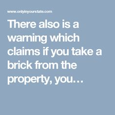 There also is a warning which claims if you take a brick from the property, you…