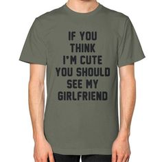 If you think i'm cute you should see my girlfriend Unisex T-Shirt (on man)