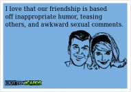 I love that our friendship is based off inappropriate humor, teasing others, and awkward sexual comments. #ecards @A C DC Alix Woodruff