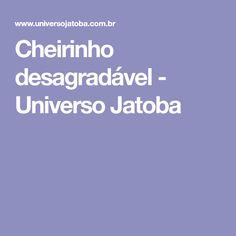 Cheirinho desagradável - Universo Jatoba