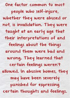 One factor common to most people who self-injure, whether they were abused or not, is invalidation. They were taught at an early age that their interpretations of and feelings about the things around them were bad and wrong. They learned that certain feelings weren't allowed. In abusive homes, they may have been severely punished for expressing certain thoughts and feelings.