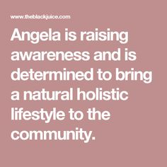 Angela is raising awareness and is determined to bring a natural holistic lifestyle to the community.