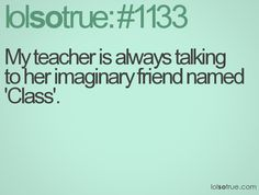"""My teacher is always talking to her imaginary friends named """"class"""""""