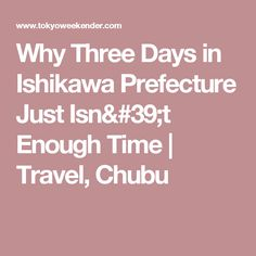 Why Three Days in Ishikawa Prefecture Just Isn't Enough Time | Travel, Chubu