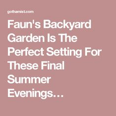 Faun's Backyard Garden Is The Perfect Setting For These Final Summer Evenings…