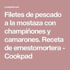 Filetes de pescado a la mostaza con champiñones y camarones. Receta de ernestomortera - Cookpad
