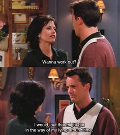 """I would, but that might get in the way of my lying around time."" -Chandler"