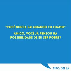 """""""você nunca sai quando eu chamo"""" amigo, você já pensou na possibilidade de eu ser pobre? #frase #sei"""