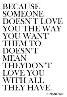 Because someone doesn't love you the way you want them to doesn't mean they don't love you with all they have. ~ Unknown