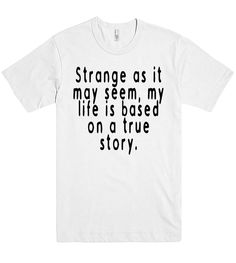 strange as it may seem my life is based on a true story tshirt
