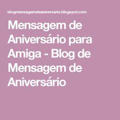 Mensagem de Aniversário para Amiga - Blog de Mensagem de Aniversário Blog, Messages, Friendship, Physical Intimacy, Ideas, Life, Blogging