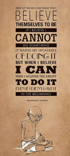 """Men often become what they believe themselves to be. If I believe I cannot do something,it makes me incapable of doing it. When I believe I can,I acquire the ability to do it even if I didn't have it in the beginning."" Mahatma Gandhi #quote #gandhi #believe"