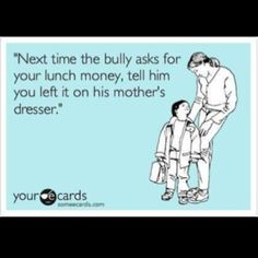 My kids shall never get picked on because they will already put the others to tears if they tried lol