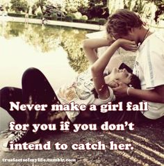 Never make a girl fall for you if you don't intend to catch her. #quotes