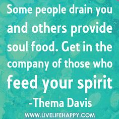 Some people drain you and others provide soul food. Get in the company of those who feed your spirit. by deeplifequotes, via Flickr