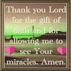 Thank you Lord for the gift of faith and for allowing me to see your miracles ~November 2013 Gift Of Faith, Faith In God, True Faith, Bible Quotes, Bible Verses, Prayer Quotes, Faith Quotes, Gratitude Quotes, Jesus Quotes
