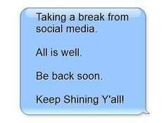 Taking a break from social media. All is well. Be back soon. Keep Shining Y'all!