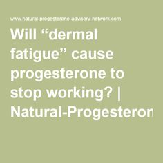 """Will """"dermal fatigue"""" cause progesterone to stop working? 