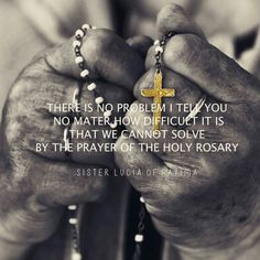 There is no problem I tell you no matter how difficult it is that we cannot solve by the prayer of the Holy Rosary - Sister Lucia of Fatima.