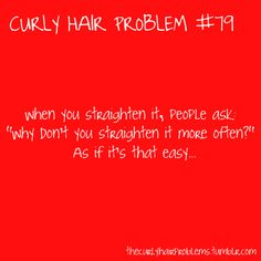 So true even though I never straighten my hair but this is why!
