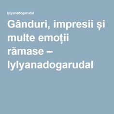 Gânduri, impresii și multe emoții rămase – lylyanadogarudal