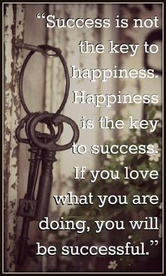 Success is not the key to happiness. Happiness is the key to success. If you love what you are going, you will be successful.
