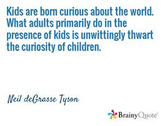Kids are born curious about the world. What adults primarily do in the presence of kids is unwittingly thwart the curiosity of children. / Neil deGrasse Tyson