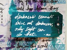 """Darkness cannot drive out darkness; only light can do that.  Hate cannot drive out hate; only love can do that.""  ~ Martin Luther King, Jr. Journal Page by Carly -- True Color          Supplies used: gelli print (acrylic paint), charcoal, archival ink, hand carved stamp, manila tag, linen wax thread, Faber Castell PITT pen (M & B)"