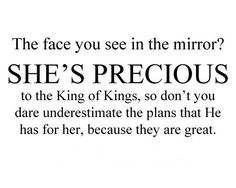 <3 The face you see in the mirror? SHE'S PRECIOUS to the King of Kings, so don't you dare underestimate the plans that he has for her, because they are great.
