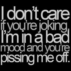 Im in a bad mood and you're pissing me off quotes quote angry jokes mad funny quotes funny quotes and sayings The Words, Quotes To Live By, Life Quotes, Funny Quotes, Bad Mood Quotes, Teen Quotes, Truth Quotes, Sarcastic Quotes, Attitude Quotes