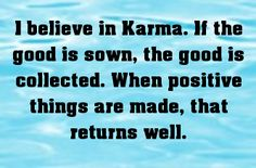 I believe in Karma. If the good is sown, the good is collected..