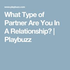 What Type of Partner Are You In A Relationship?   Playbuzz