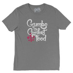 product details: gumbo is my comfort food shirt details: unisex / triblend / extremely soft / modern tee / crew neck / short sleeves shirt type: Bella+Canvas fabric: 50% poly 25% combed and ring-spun
