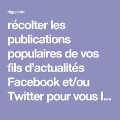 récolter les publications populaires de vos fils d'actualités Facebook et/ou Twitter pour vous les présenter conjointement.