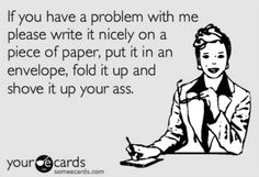'If you have a problem with me please write in nicely on a piece of paper, put it in an envelope, fold it up and shove it up your ass.'